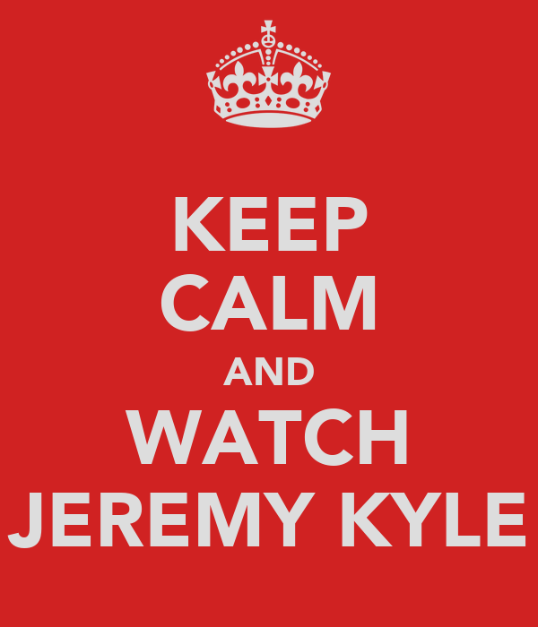 KEEP CALM AND WATCH JEREMY KYLE