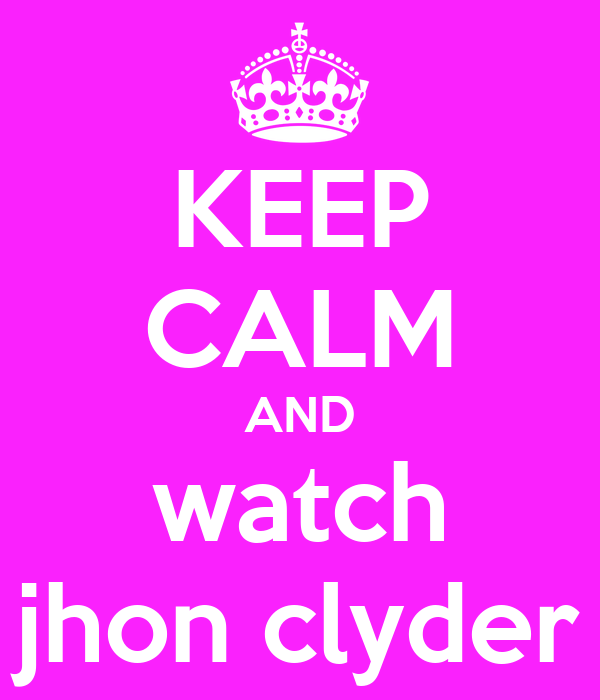 KEEP CALM AND watch jhon clyder