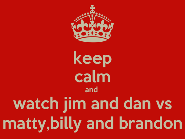keep calm and  watch jim and dan vs matty,billy and brandon