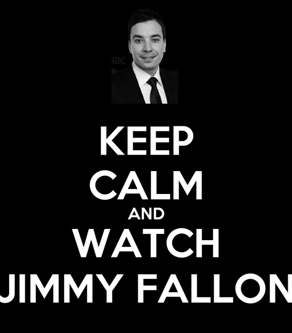 KEEP CALM AND WATCH JIMMY FALLON