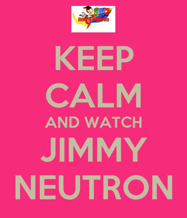 KEEP CALM AND WATCH JIMMY NEUTRON