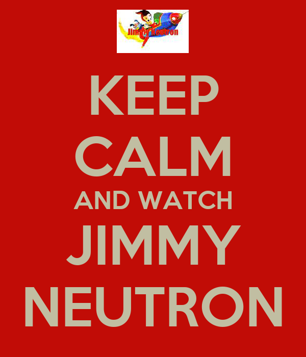 KEEP CALM AND WATCH JIMMY NEUTRON