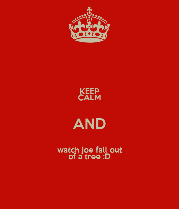 KEEP CALM AND watch joe fall out of a tree :D