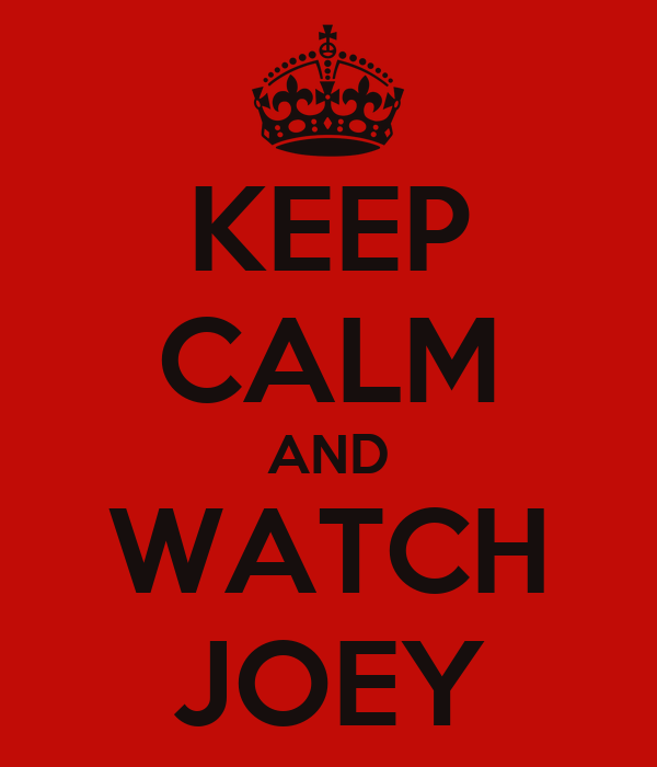 KEEP CALM AND WATCH JOEY