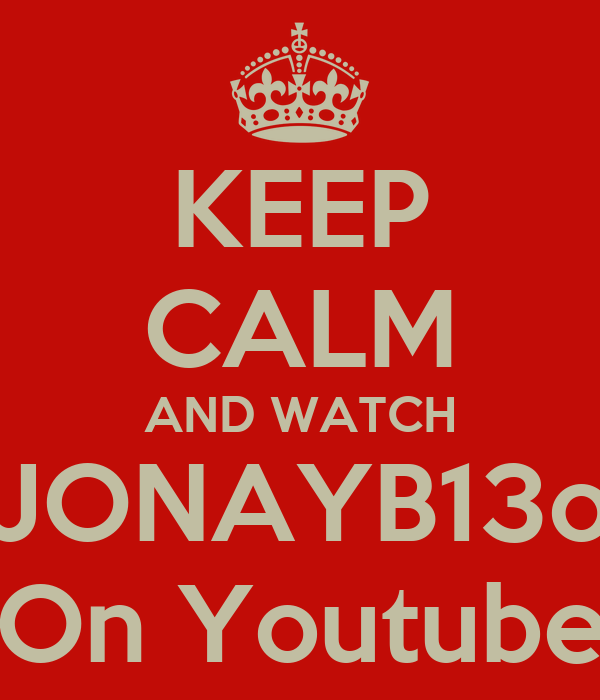 KEEP CALM AND WATCH JONAYB13o  On Youtube!