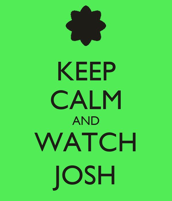 KEEP CALM AND WATCH JOSH