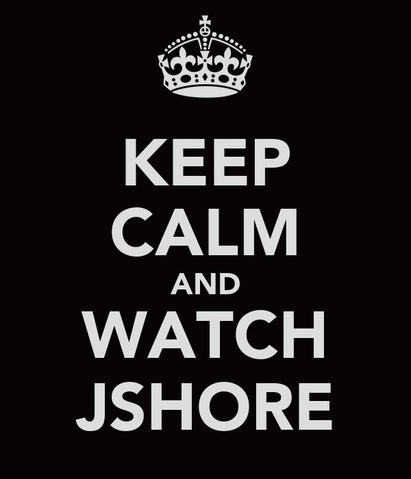 KEEP CALM AND WATCH JSHORE