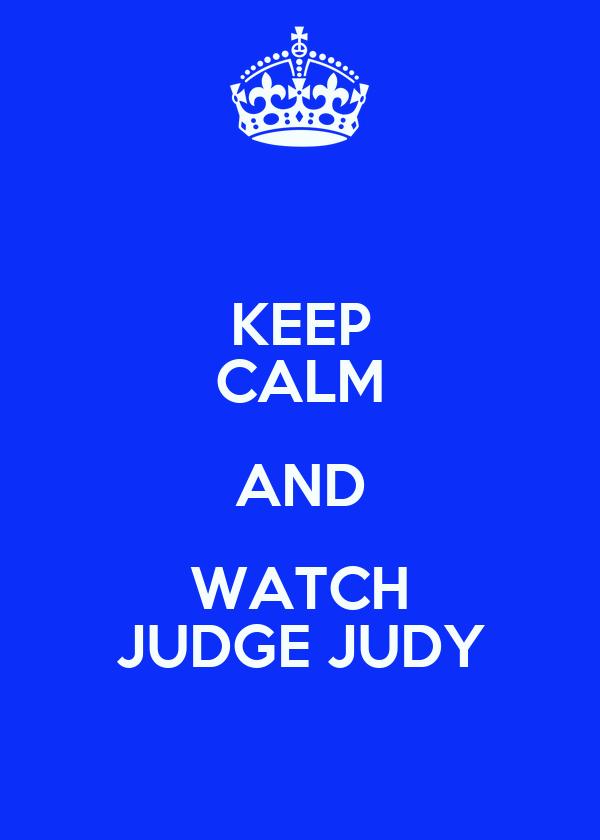 KEEP CALM AND WATCH JUDGE JUDY