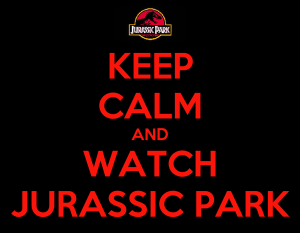 KEEP CALM AND WATCH JURASSIC PARK