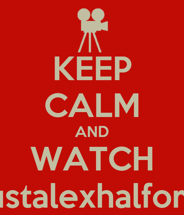 KEEP CALM AND WATCH justalexhalford