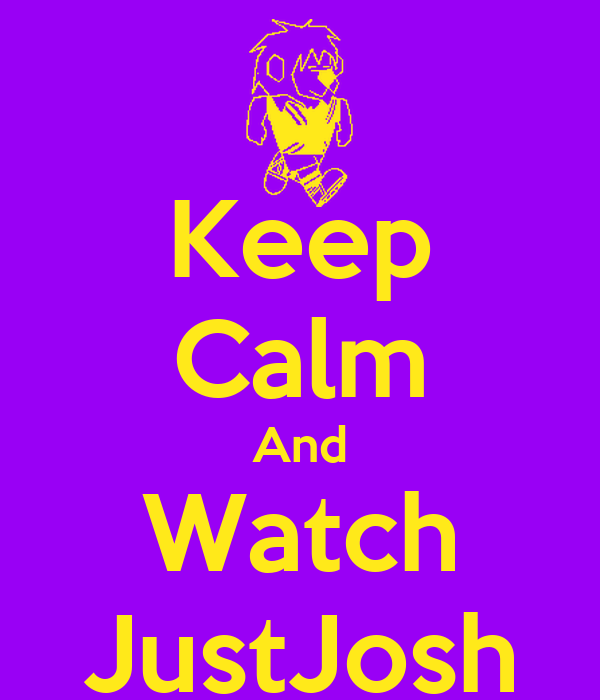 Keep Calm And Watch JustJosh