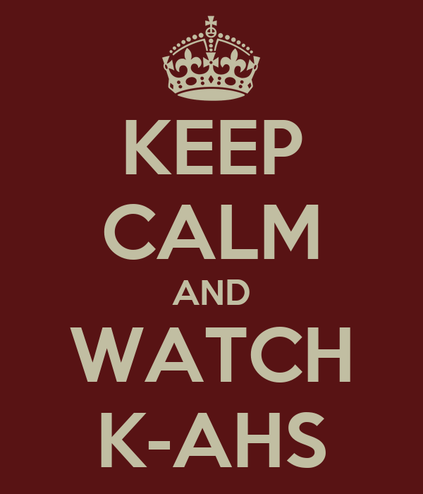 KEEP CALM AND WATCH K-AHS