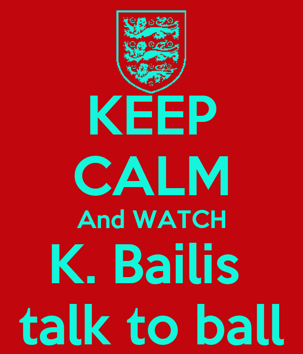 KEEP CALM And WATCH K. Bailis  talk to ball