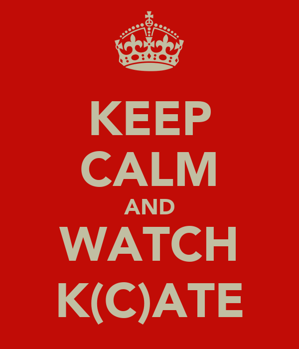 KEEP CALM AND WATCH K(C)ATE