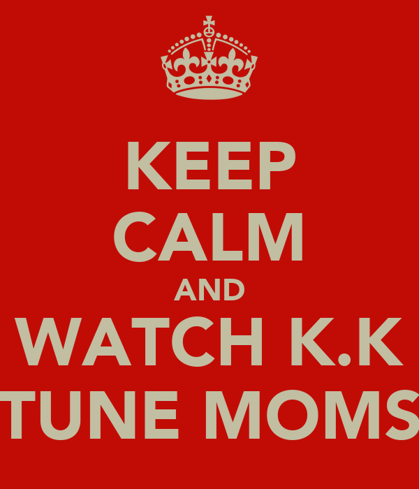 KEEP CALM AND WATCH K.K TUNE MOMS