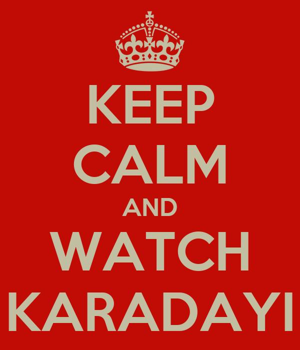 KEEP CALM AND WATCH KARADAYI