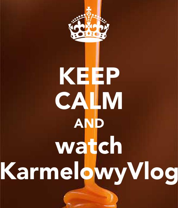 KEEP CALM AND watch KarmelowyVlog