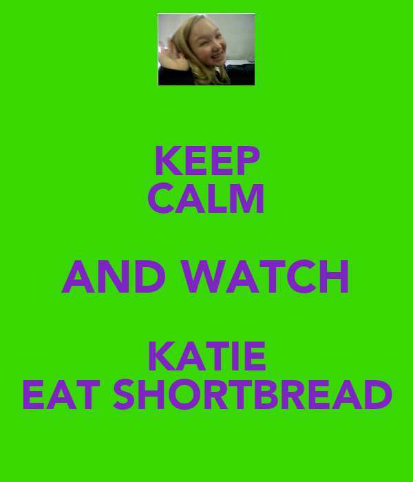 KEEP CALM AND WATCH KATIE EAT SHORTBREAD