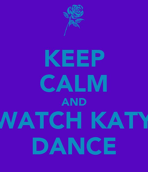 KEEP CALM AND WATCH KATY DANCE