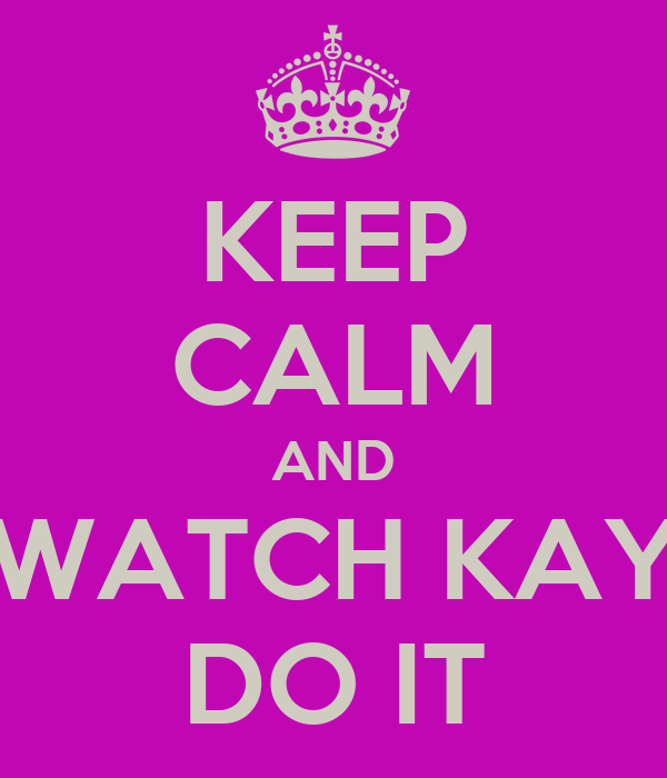 KEEP CALM AND WATCH KAY DO IT