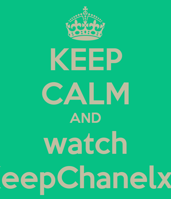 KEEP CALM AND watch KeepChanelxd