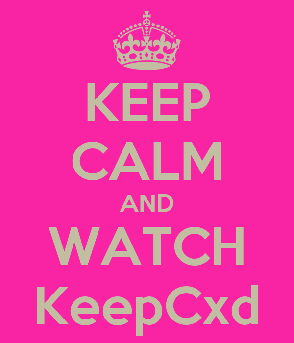 KEEP CALM AND WATCH KeepCxd