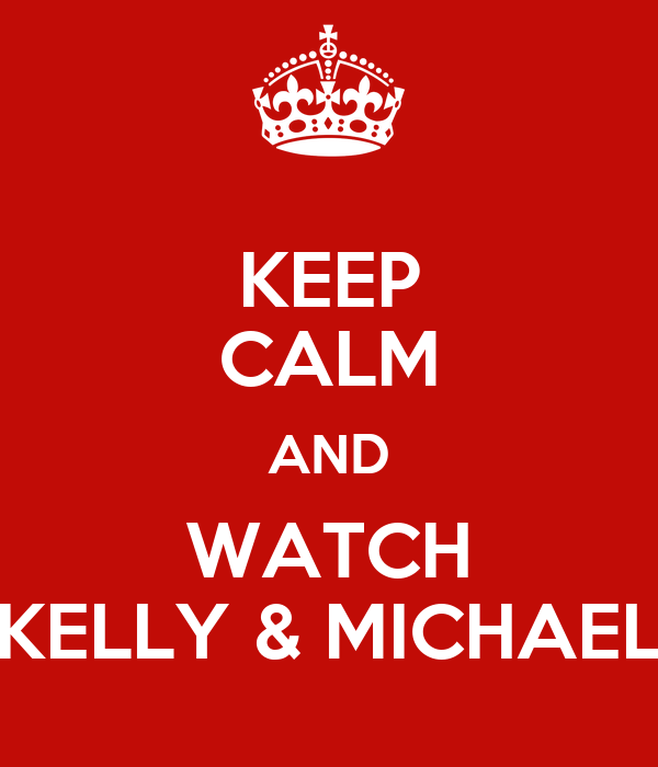 KEEP CALM AND WATCH KELLY & MICHAEL