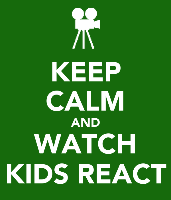 KEEP CALM AND WATCH KIDS REACT