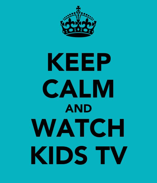KEEP CALM AND WATCH KIDS TV