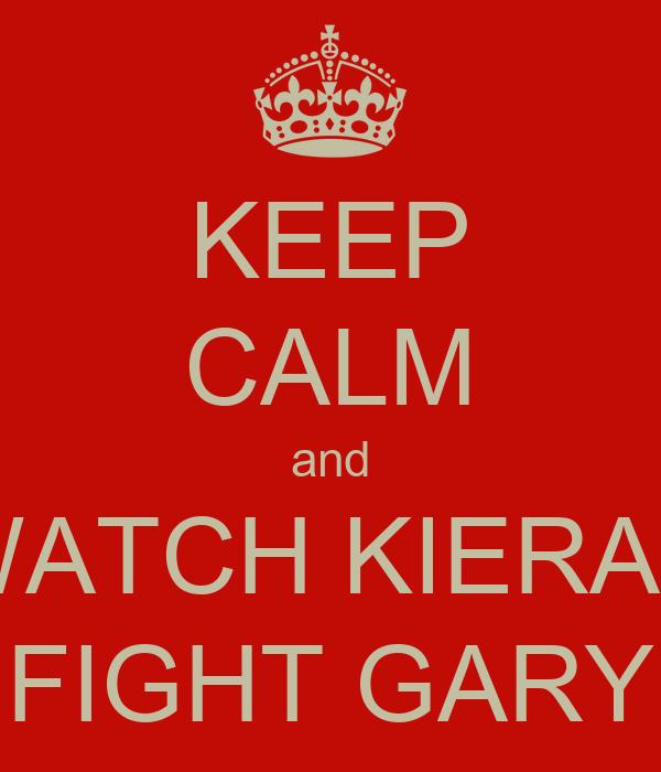 KEEP CALM and WATCH KIERAN FIGHT GARY