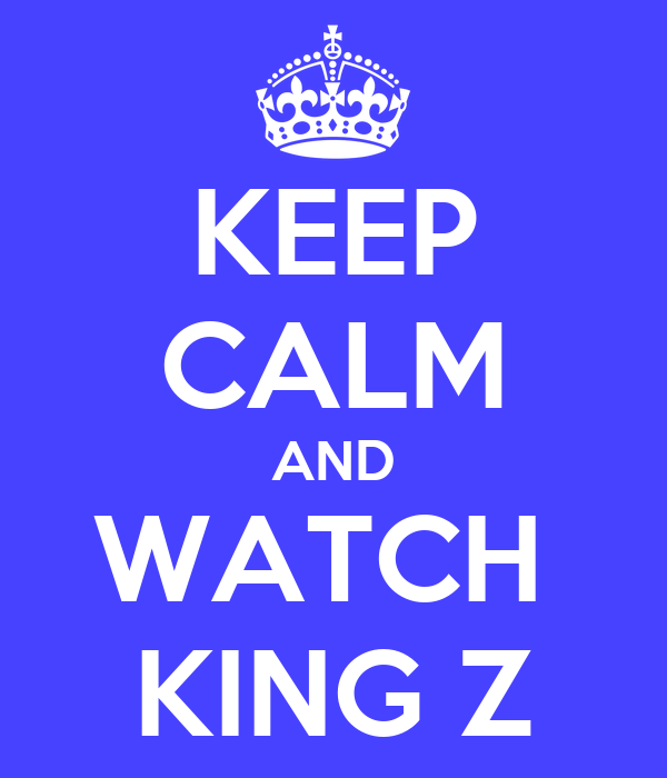KEEP CALM AND WATCH  KING Z