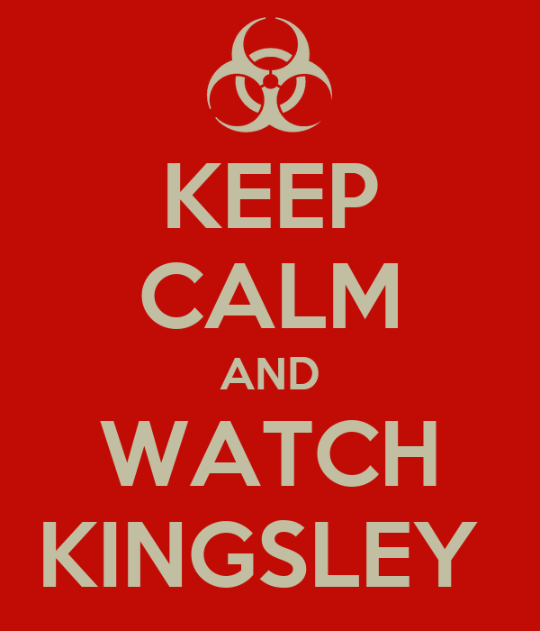 KEEP CALM AND WATCH KINGSLEY