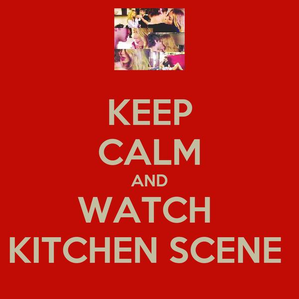 KEEP CALM AND WATCH  KITCHEN SCENE