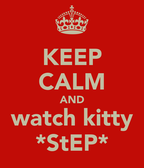 KEEP CALM AND watch kitty *StEP*