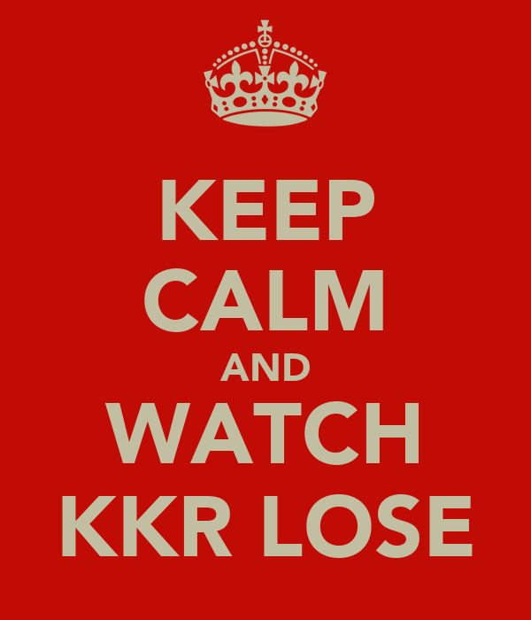 KEEP CALM AND WATCH KKR LOSE