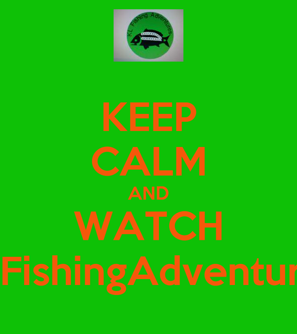 KEEP CALM AND WATCH KLFishingAdventures