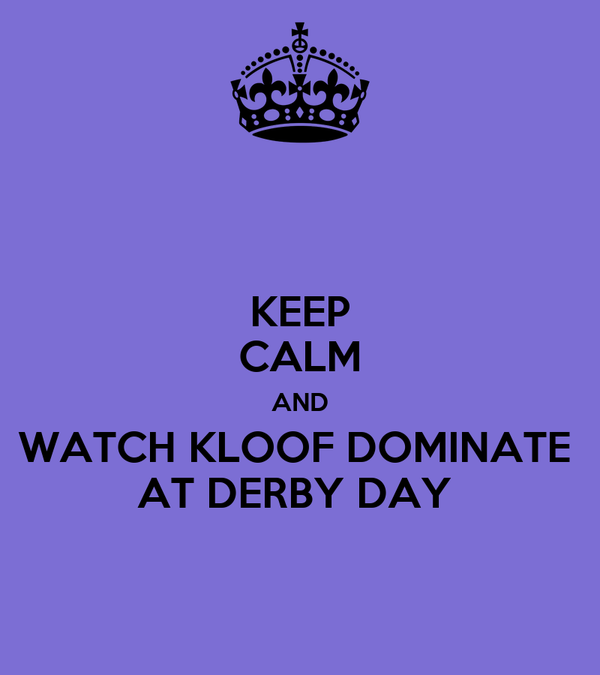 KEEP CALM AND WATCH KLOOF DOMINATE  AT DERBY DAY