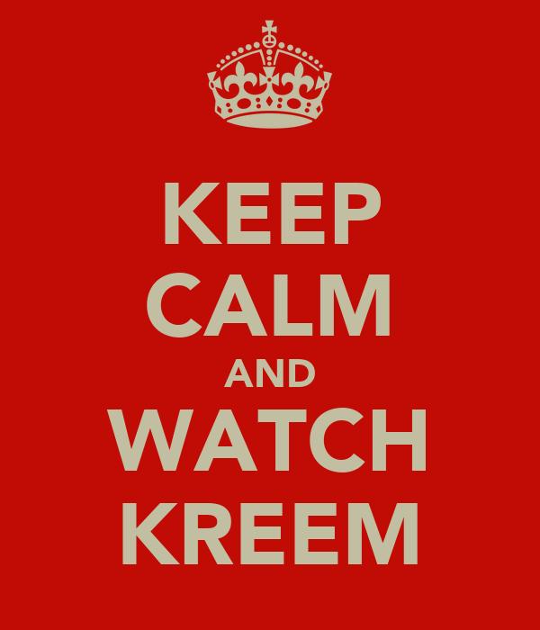 KEEP CALM AND WATCH KREEM