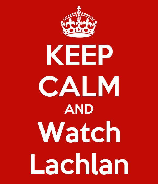 KEEP CALM AND Watch Lachlan