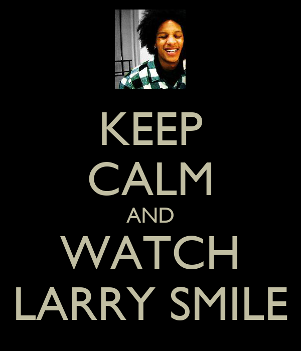 KEEP CALM AND WATCH LARRY SMILE