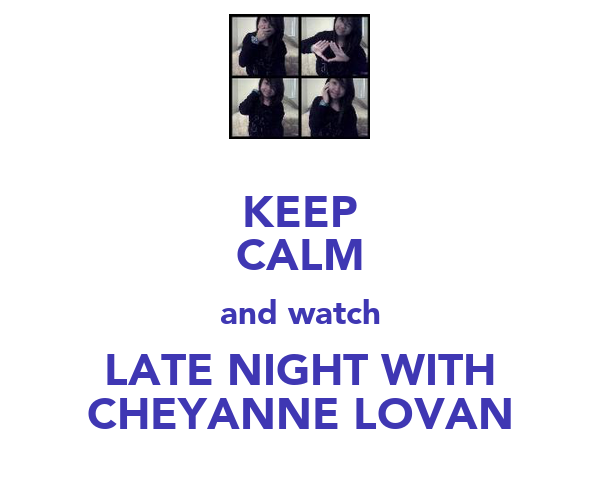 KEEP CALM and watch LATE NIGHT WITH CHEYANNE LOVAN