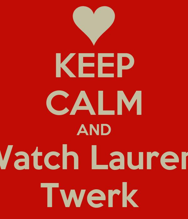 KEEP CALM AND Watch Lauren  Twerk