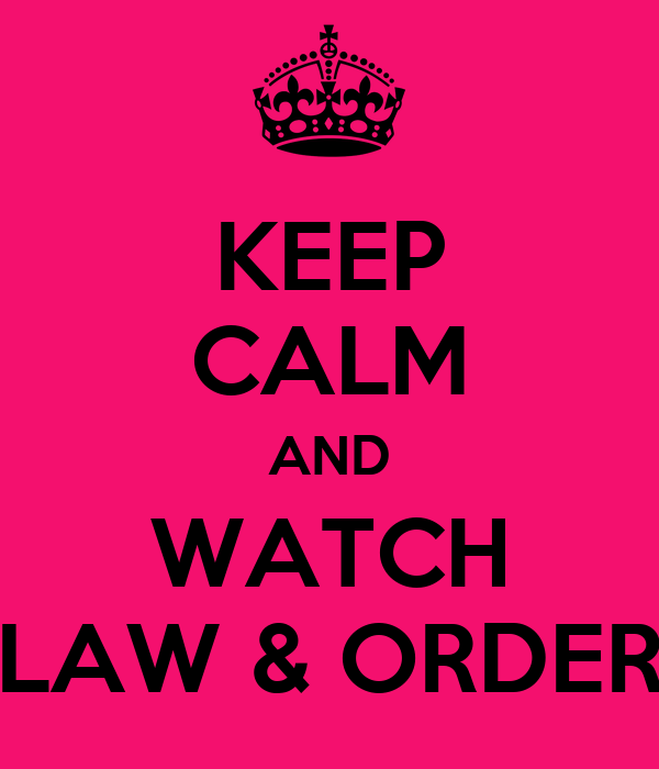 KEEP CALM AND WATCH LAW & ORDER