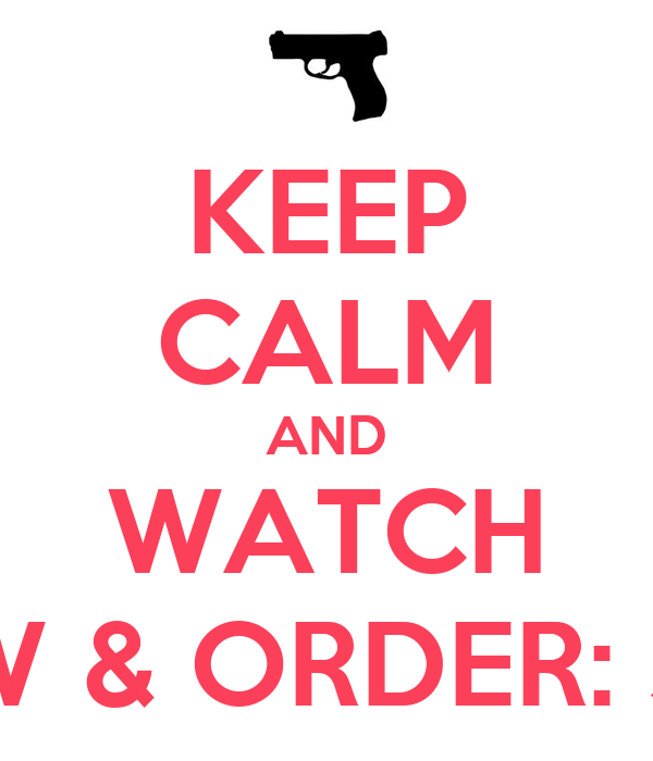 KEEP CALM AND WATCH LAW & ORDER: SVU