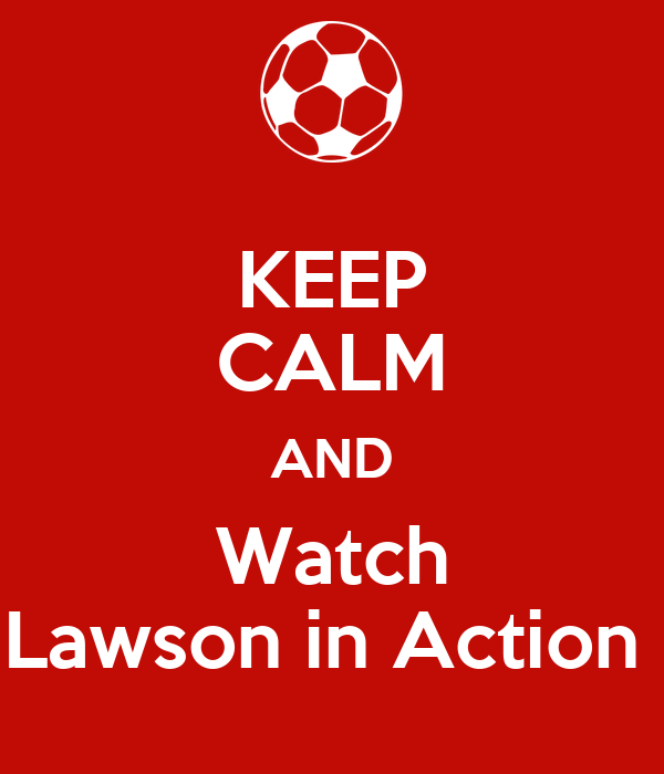 KEEP CALM AND Watch Lawson in Action