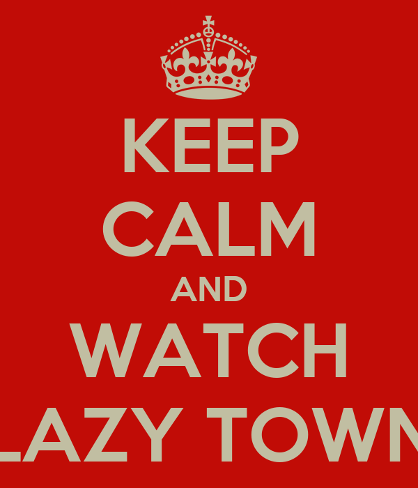 KEEP CALM AND WATCH LAZY TOWN