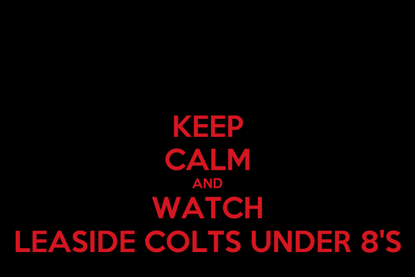 KEEP CALM AND WATCH LEASIDE COLTS UNDER 8'S