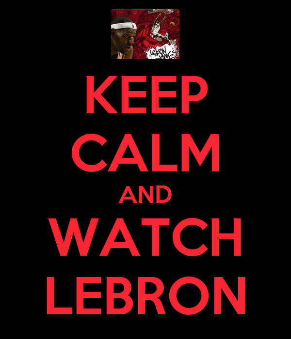 KEEP CALM AND WATCH LEBRON