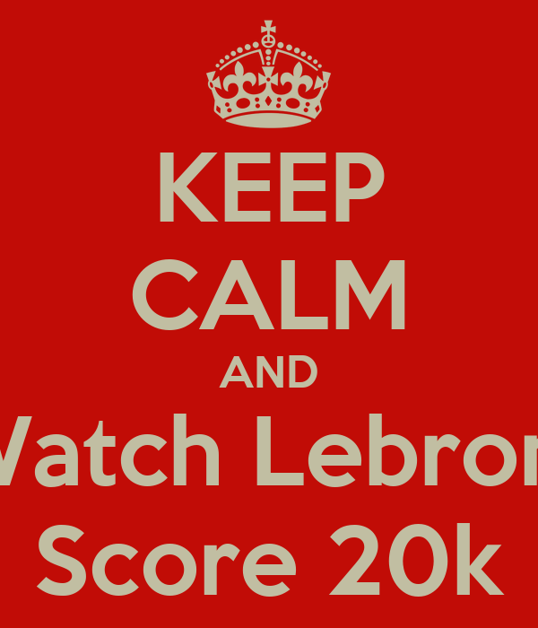 KEEP CALM AND Watch Lebron  Score 20k