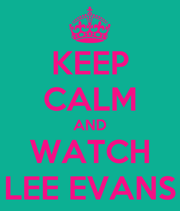 KEEP CALM AND WATCH LEE EVANS